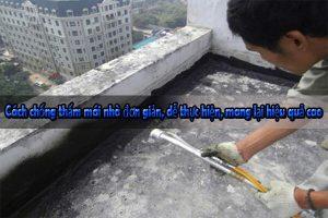 Cách chống thấm mái nhà đơn giản, dễ thực hiện, mang lại hiệu quả cao