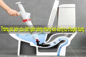 Thông tắc bồn cầu đơn giản bằng những loại dụng cụ chuyên dụng